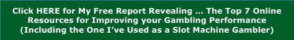 Click HERE for My Free Report Revealing … The Top 7 Online Resources for Improving your Gambling Performance (Including the One I've Used as a Slot Machine Gambler)
