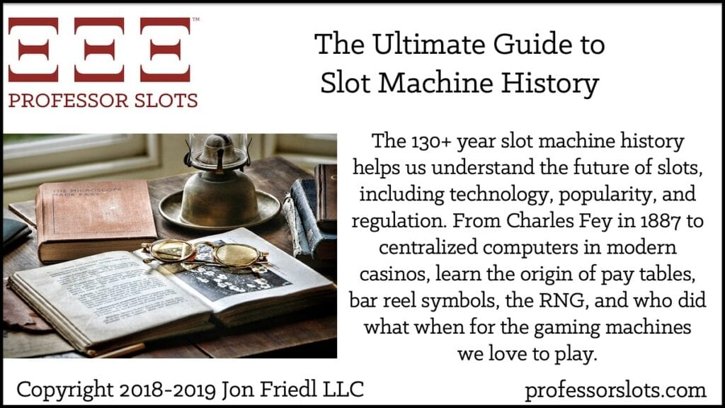 The 130+ year slot machine history helps us understand the future of slots, including technology, popularity, and regulation. From Charles Fey in 1887 to centralized computers in modern casinos, learn the origin of pay tables, bar reel symbols, the RNG, and who did what when for the gaming machines we love to play.