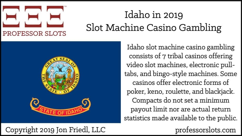 Idaho slot machine casino gambling consists of 7 tribal casinos offering video slot machines, electronic pull-tabs, and bingo-style machines. Some casinos offer electronic forms of poker, keno, roulette, and blackjack. Compacts do not set a minimum payout limit nor are actual return statistics made available to the public.