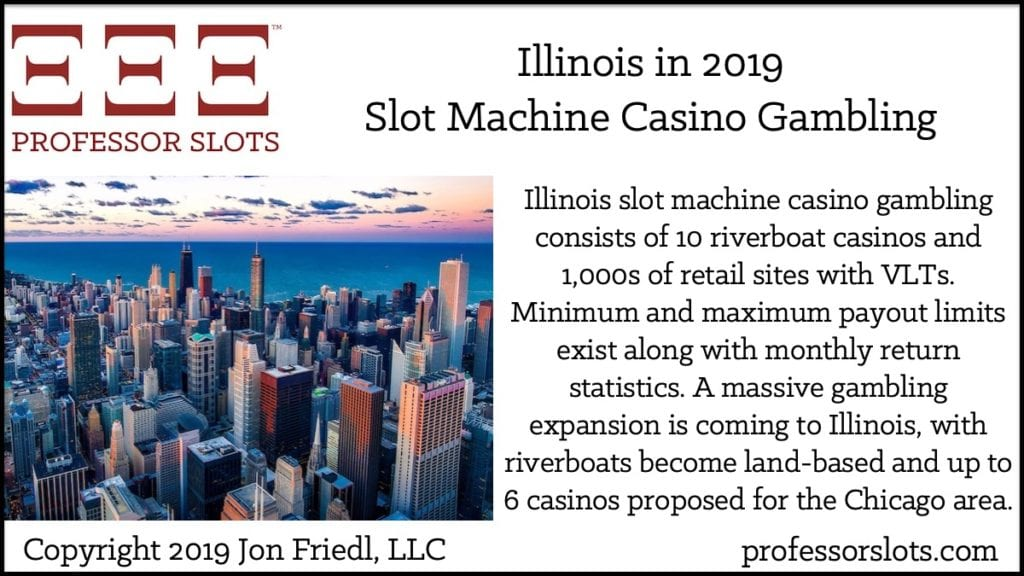 Illinois slot machine casino gambling consists of 10 riverboat casinos and 1,000s of retail sites with VLTs. Minimum and maximum payout limits exist along with monthly return statistics. A massive gambling expansion is coming to Illinois, with riverboats become land-based and up to 6 casinos proposed for the Chicago area.