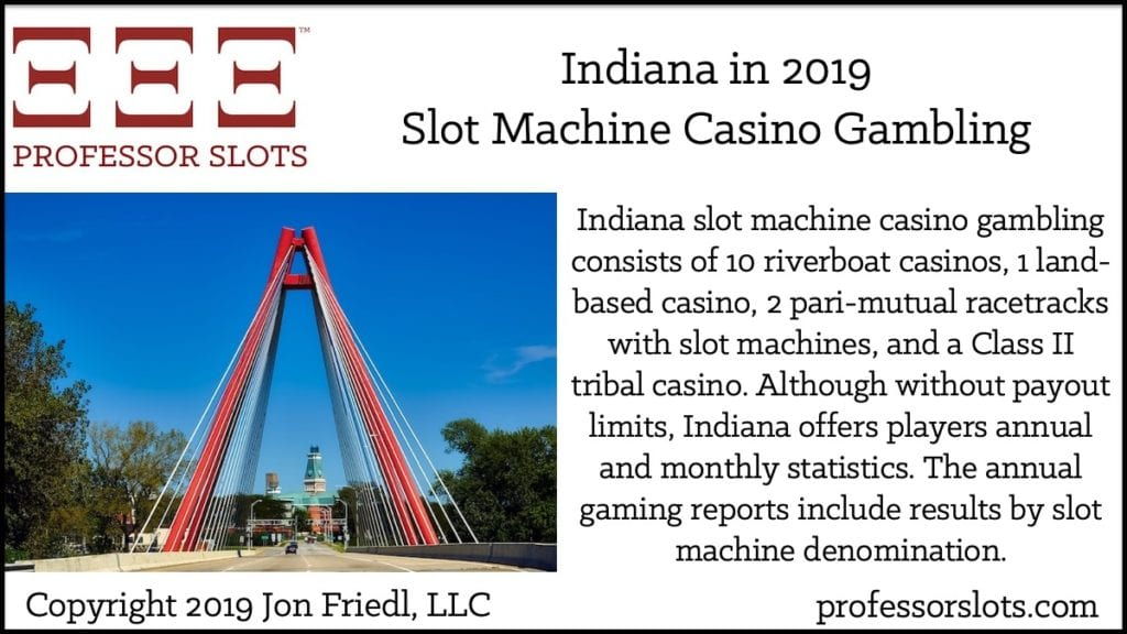 Indiana slot machine casino gambling consists of 10 riverboat casinos, 1 land-based casino, 2 pari-mutual racetracks with slot machines, and a Class II tribal casino. Although without payout limits, Indiana offers players annual and monthly statistics. The annual gaming reports include results by slot machine denomination.