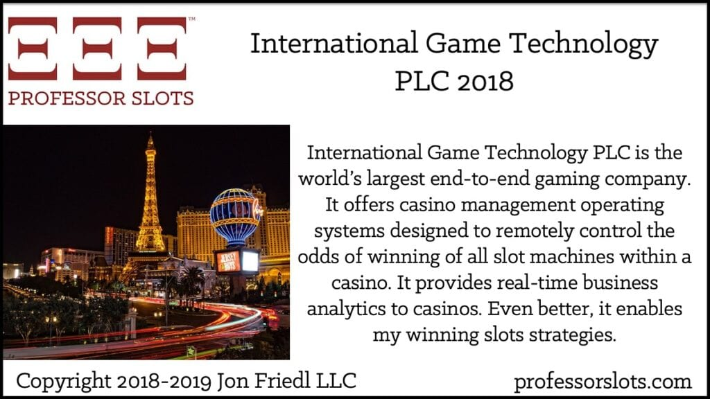 International Game Technology PLC is the world's largest end-to-end gaming company. It offers casino management operating systems designed to remotely control the odds of winning of all slot machines within a casino. It provides real-time business analytics to casinos. Even better, it enables my winning slots strategies.