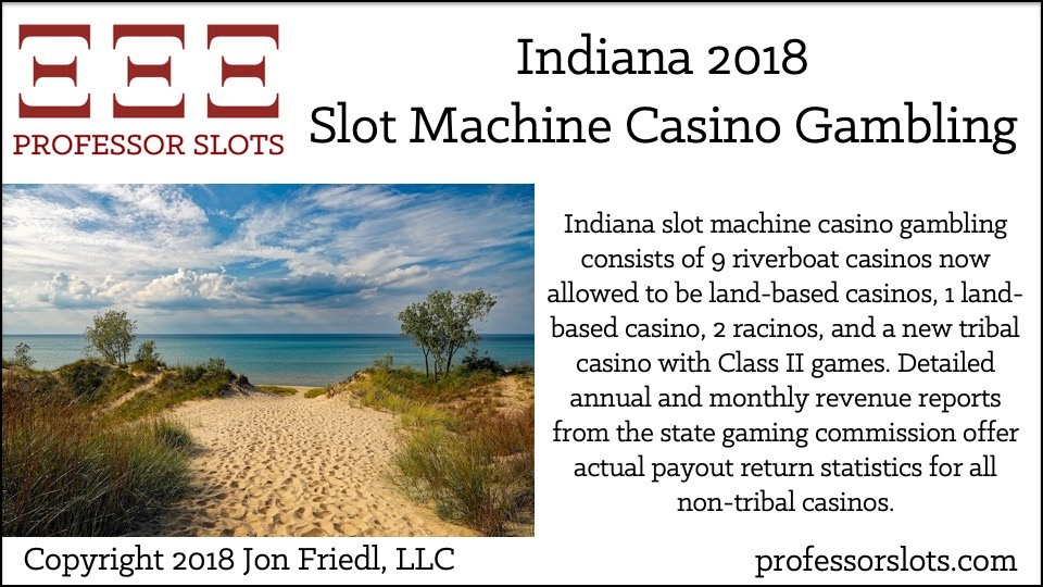 Indiana slot machine casino gambling consists of 9 riverboat casinos now allowed to be land-based casinos, 1 land-based casino, 2 racinos, and a new tribal casino with Class II games. Detailed annual and monthly revenue reports from the state gaming commission offer actual payout return statistics for all non-tribal casinos.