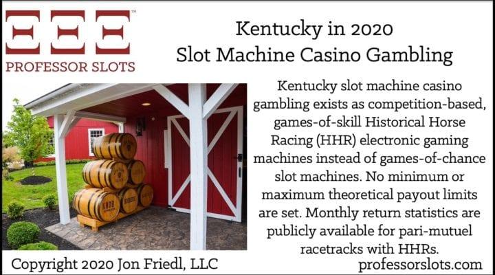 Kentucky slot machine casino gambling exists as competition-based, games-of-skill Historical Horse Racing (HHR) electronic gaming machines instead of games-of-chance slot machines. No minimum or maximum theoretical payout limits are set. Monthly return statistics are publicly available for pari-mutuel racetracks with HHRs.