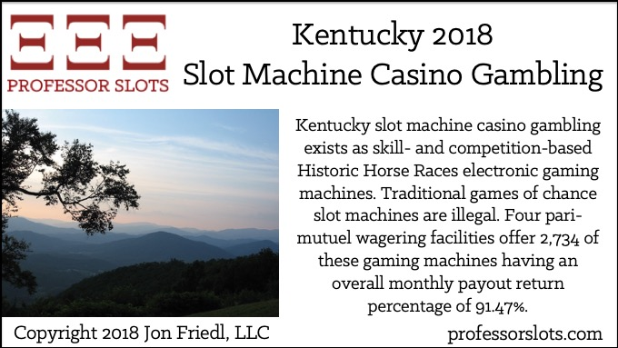 Kentucky slot machine casino gambling exists as skill- and competition-based Historic Horse Races electronic gaming machines. Traditional games of chance slot machines are illegal. Four pari-mutuel wagering facilities offer 2,734 of these gaming machines having an overall monthly payout return percentage of 91.47%.