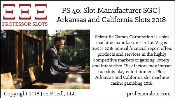 Scientific Games Corporation is a slot machine manufacturer in Las Vegas. SGC's 2018 annual financial report offers products and services in the highly competitive markets of gaming, lottery, and interactive. Risk factors may impact our slots play entertainment. Plus, Arkansas and California slot machine casino gambling 2018.
