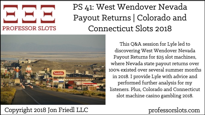 This Q&A session for Lyle led to discovering West Wendover Nevada Payout Returns for $25 slot machines, where Nevada state payout returns over 100% existed over several summer months in 2018. I provide Lyle with advice and performed further analysis for my listeners. Plus, Colorado and Connecticut slot machine casino gambling 2018.