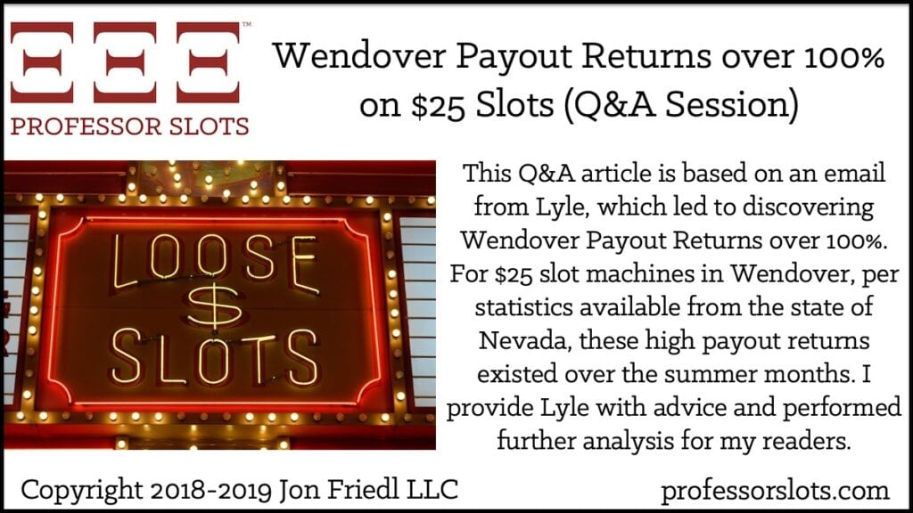 This Q&A article is based on an email from Lyle, which led to discovering Wendover High Payout Returns. For $25 slot machines in Wendover, per statistics available from the state of Nevada, payout returns over 100% existed over the summer months. I provide Lyle with advice and performed further analysis for my readers.