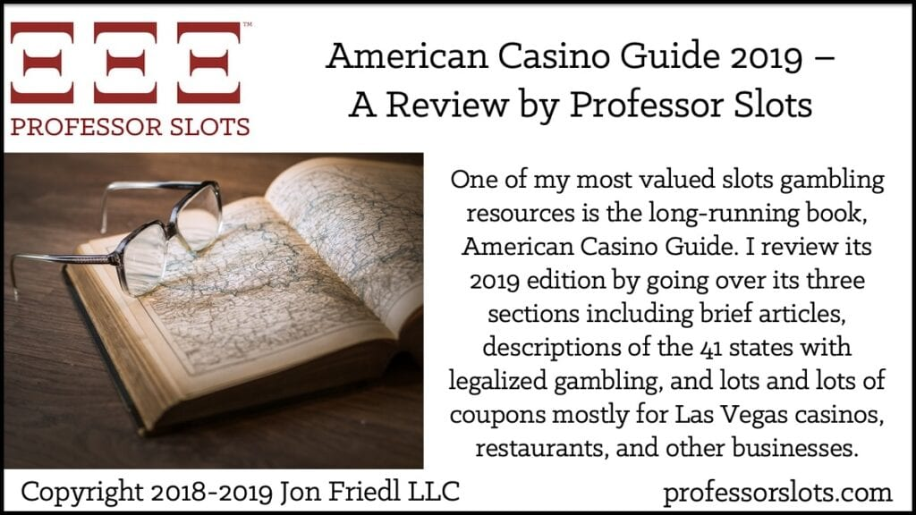 One of my most valued slots gambling resources is the long-running book, American Casino Guide. I review its 2019 edition by going over its three sections including brief articles, descriptions of the 41 states with legalized gambling, and lots and lots of coupons mostly for Las Vegas casinos, restaurants, and other businesses.