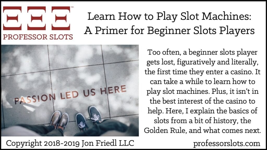 Too often, a beginner slots player gets lost, figuratively and literally, the first time they enter a casino. It can take a while to learn how to play slot machines. Plus, it isn't in the best interest of the casino to help. Here, I explain the basics of slots from a bit of history, the Golden Rule, and what comes next.