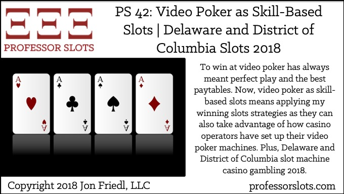 To win at video poker has always meant perfect play and the best paytables. Now, video poker as skill-based slots means applying my winning slots strategies as they can also take advantage of how casino operators have set up their video poker machines. Plus, Delaware and District of Columbia slot machine casino gambling 2018.