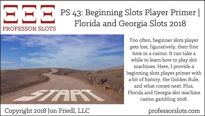 Too often, beginner slots player gets lost, figuratively, their first time in a casino. It can take a while to learn how to play slot machines. Here, I provide a beginning slots player primer with a bit of history, the Golden Rule, and what comes next. Plus, Florida and Georgia slot machine casino gambling 2018.