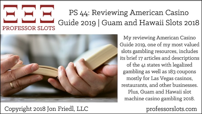 My reviewing American Casino Guide 2019, one of my most valued slots gambling resources, includes its brief 17 articles and descriptions of the 41 states with legalized gambling as well as 183 coupons mostly for Las Vegas casinos, restaurants, and other businesses. Plus, Guam and Hawaii slot machine casino gambling 2018.