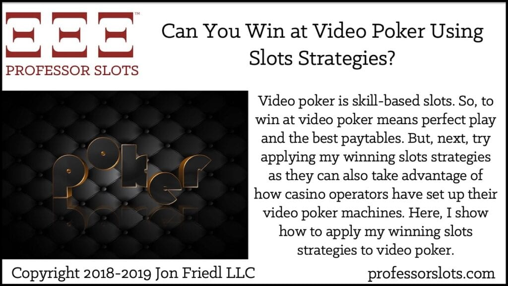 Video poker is skill-based slots. So, to win at video poker means perfect play and the best paytables. But, next, try applying my winning slots strategies as they can also take advantage of how casino operators have set up their video poker machines. Here, I show how to apply my winning slots strategies to video poker.