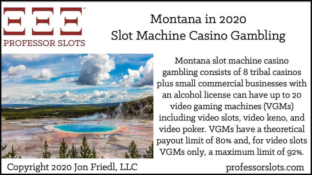 Montana slot machine casino gambling consists of 8 tribal casinos plus small commercial businesses with an alcohol license can have up to 20 video gaming machines (VGMs) including video slots, video keno, and video poker. VGMs have a theoretical payout limit of 80% and, for video slots VGMs only, a maximum limit of 92%.
