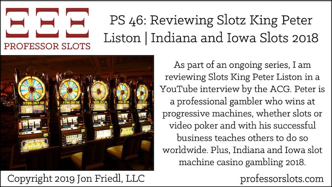 As part of an ongoing series, I am reviewing Slots King Peter Liston in a YouTube interview by the ACG. Peter is a professional gambler who wins at progressive machines, whether slots or video poker and with his successful business teaches others to do so worldwide. Plus, Indiana and Iowa slot machine casino gambling 2018.