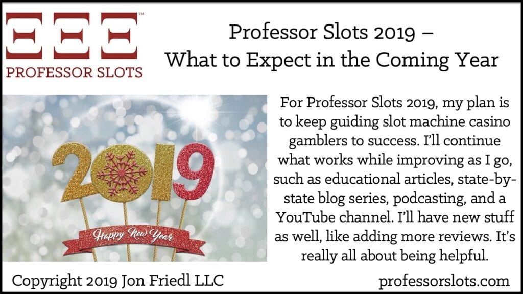 For Professor Slots 2019, my plan is to keep guiding slot machine casino gamblers to success. I'll continue what works while improving as I go, such as educational articles, state-by-state blog series, podcasting, and a YouTube channel. I'll have new stuff as well, like adding more reviews. It's really all about being helpful.