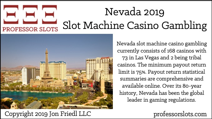 Nevada slot machine casino gambling currently consists of 168 casinos with 73 in Las Vegas and 2 being tribal casinos. The minimum payout return limit is 75%. Payout return statistical summaries are comprehensive and available online. Over its 80-year history, Nevada has been the global leader in gaming regulations.