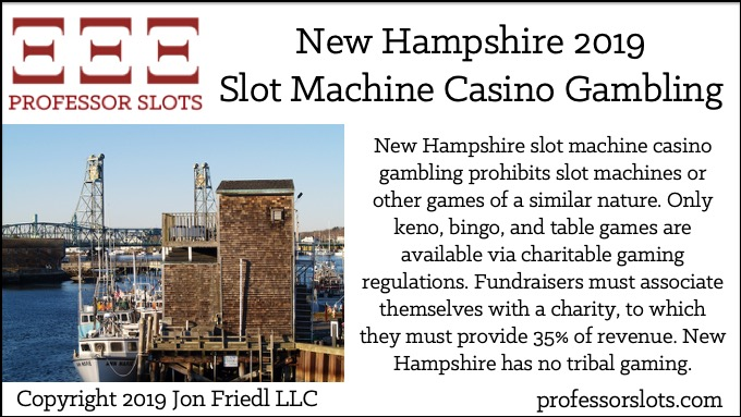 New Hampshire slot machine casino gambling prohibits slot machines or other games of a similar nature. Only keno, bingo, and table games are available via charitable gaming regulations. Fundraisers must associate themselves with a charity, to which they must provide 35% of revenue. New Hampshire has no tribal gaming.