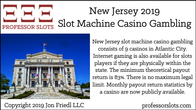 New Jersey slot machine casino gambling consists of 9 casinos in Atlantic City. Internet gaming is also available for slots players if they are physically within the state. The minimum theoretical payout return is 83%. There is no maximum legal limit. Monthly payout return statistics by a casino are now publicly available.