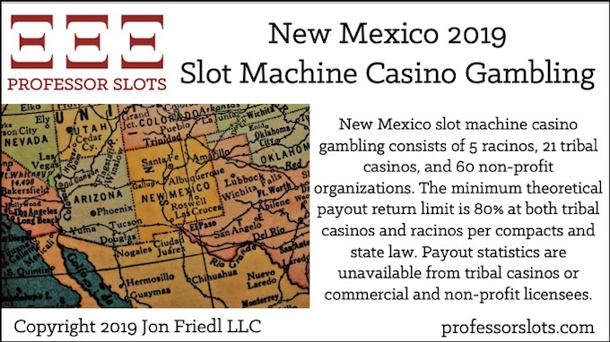New Mexico slot machine casino gambling consists of 5 racinos, 21 tribal casinos, and 60 non-profit organizations. The minimum theoretical payout return limit is 80% at both tribal casinos and racinos per compacts and state law. Payout statistics are unavailable from tribal casinos or commercial and non-profit licensees.