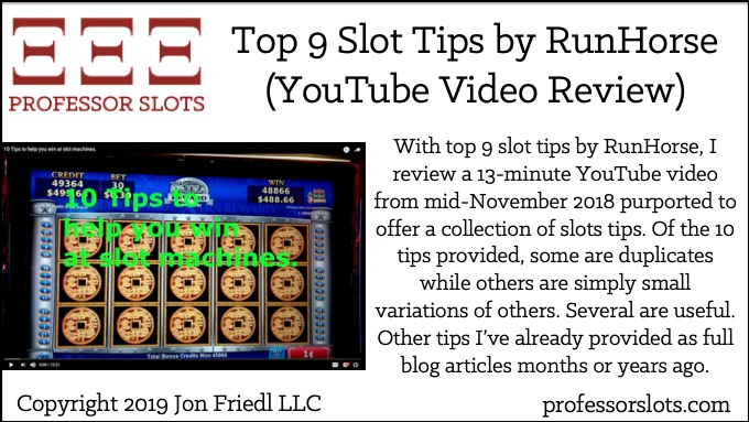 With top 9 slot tips by RunHorse, I review a 13-minute YouTube video from mid-November 2018 purported to offer a collection of slots tips. Of the 10 tips provided, some are duplicates while others are simply small variations of others. Several are useful. Other tips I've already provided as full blog articles months or years ago.