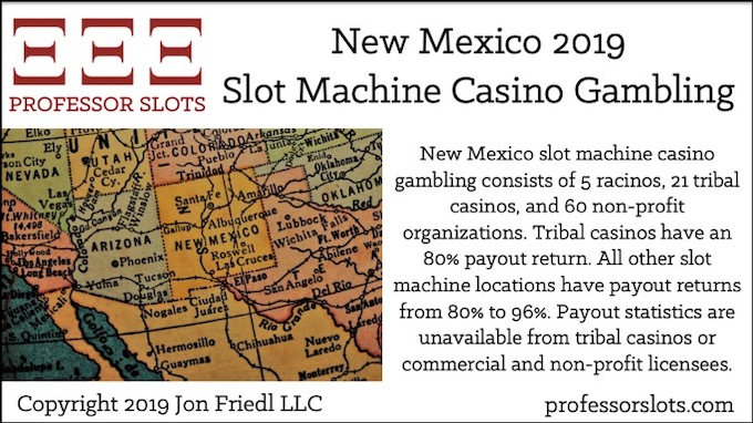 New Mexico slot machine casino gambling consists of 5 racinos, 21 tribal casinos, and 60 non-profit organizations. Tribal casinos have an 80% payout return. All other slot machine locations have payout returns from 80% to 96%. Payout statistics are unavailable from tribal casinos or commercial and non-profit licensees.