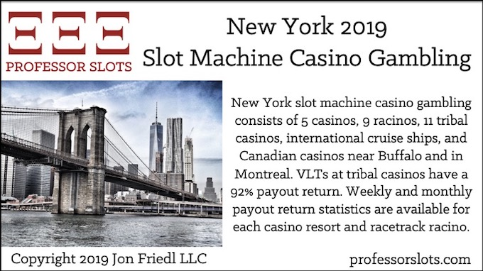 New York slot machine casino gambling consists of 5 casinos, 9 racinos, 11 tribal casinos, international cruise ships, and Canadian casinos near Buffalo and in Montreal. VLTs at tribal casinos have a 92% payout return. Weekly and monthly payout return statistics are available for each casino resort and racetrack racino.