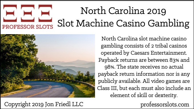 North Carolina slot machine casino gambling consists of 2 tribal casinos operated by Caesars Entertainment. Payback returns are between 83% and 98%. The state receives no actual payback return information nor is any publicly available. All video games are Class III, but each must also include an element of skill or dexterity.