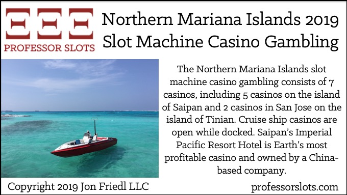 The Northern Mariana Islands slot machine casino gambling consists of 7 casinos, including 5 casinos on the island of Saipan and 2 casinos in San Jose on the island of Tinian. Cruise ship casinos are open while docked. Saipan's Imperial Pacific Resort Hotel is Earth's most profitable casino and owned by a China-based company.