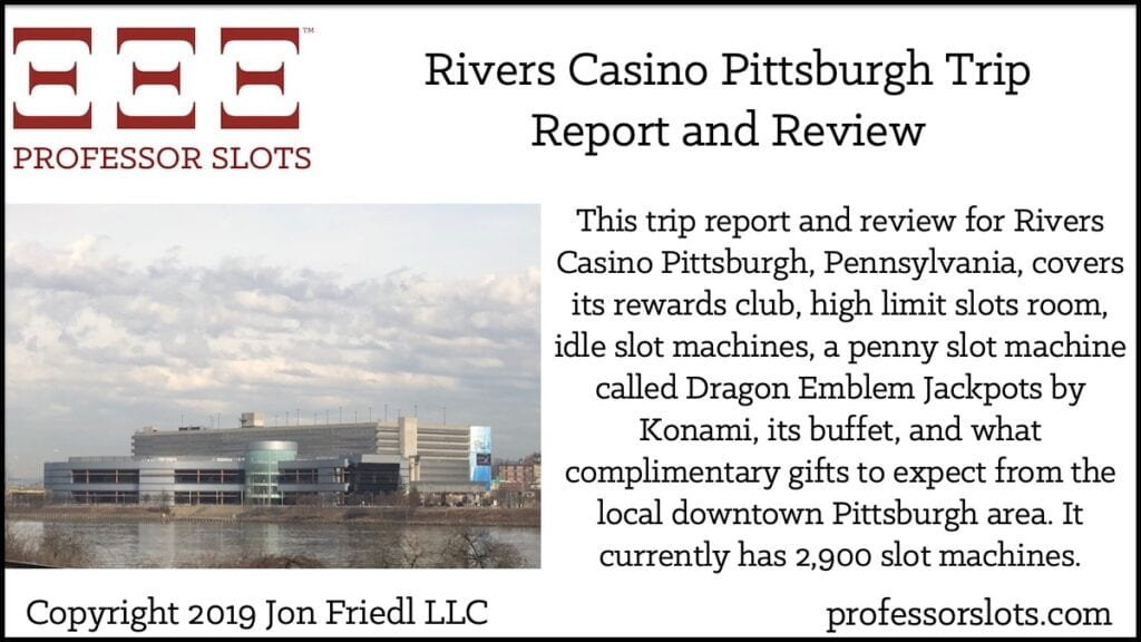 This trip report and review for Rivers Casino Pittsburgh, Pennsylvania, covers its rewards club, high limit slots room, idle slot machines, a penny slot machine called Dragon Emblem Jackpots by Konami, its buffet, and what complimentary gifts to expect from the local downtown Pittsburgh area. It currently has 2,900 slot machines.
