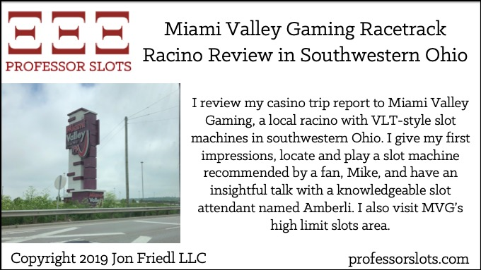 I review my casino trip report to Miami Valley Gaming, a local racino with VLT-style slot machines in southwestern Ohio. I give my first impressions, locate and play a slot machine recommended by a fan, Mike, and have an insightful talk with a knowledgeable slot attendant named Amberli. I also visit MVG's high limit slots area.