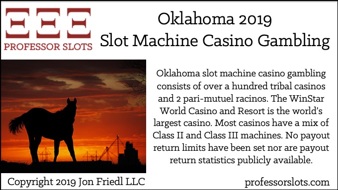 Oklahoma slot machine casino gambling consists of over a hundred tribal casinos and 2 pari-mutuel racinos. The WinStar World Casino and Resort is the world's largest casino. Most casinos have a mix of Class II and Class III machines. No payout return limits have been set nor are payout return statistics publicly available.