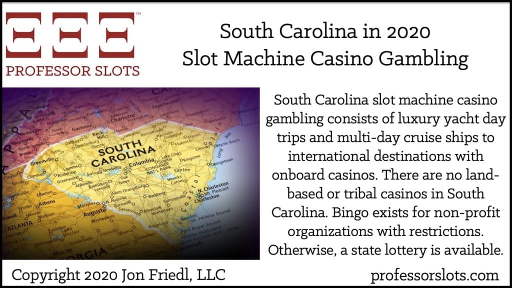 South Carolina slot machine casino gambling consists of luxury yacht day trips and multi-day cruise ships to international destinations with onboard casinos. There are no land-based or tribal casinos in South Carolina. Bingo exists for non-profit organizations with restrictions. Otherwise, a state lottery is available.