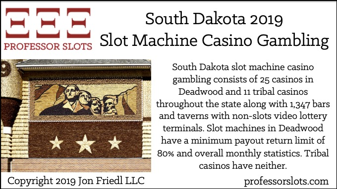 South Dakota slot machine casino gambling consists of 25 casinos in Deadwood and 11 tribal casinos throughout the state along with 1,347 bars and taverns with non-slots video lottery terminals. Slot machines in Deadwood have a minimum payout return limit of 80% and overall monthly statistics. Tribal casinos have neither.