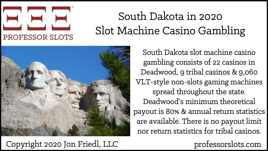 South Dakota slot machine casino gambling consists of 22 casinos in Deadwood, 9 tribal casinos & 9,060 VLT-style non-slots gaming machines spread throughout the state. Deadwood's minimum theoretical payout is 80% & annual return statistics are available. There is no payout limit nor return statistics for tribal casinos.