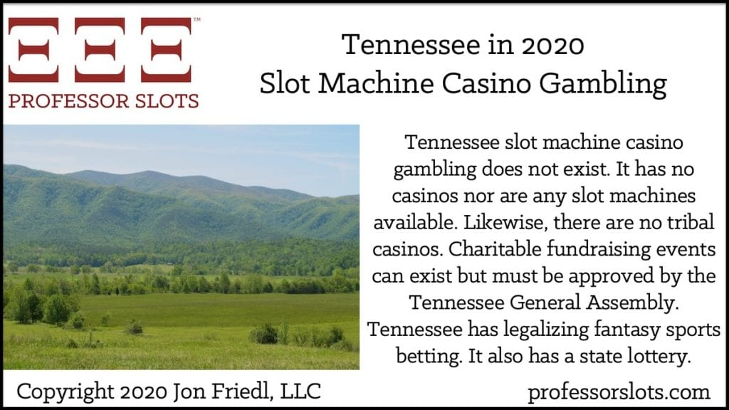 Tennessee slot machine casino gambling does not exist. It has no casinos nor are any slot machines available. Likewise, there are no tribal casinos. Charitable fundraising events can exist but must be approved by the Tennessee General Assembly. Tennessee has legalizing fantasy sports betting. It also has a state lottery.