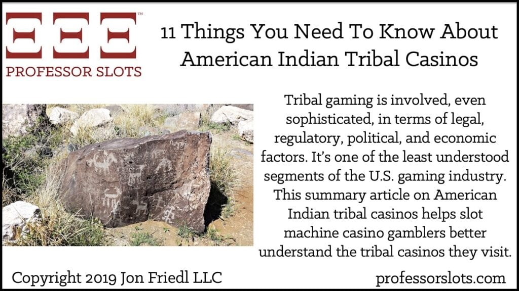 Tribal gaming is involved, even sophisticated, in terms of legal, regulatory, political, and economic factors. It's one of the least understood segments of the U.S. gaming industry. This summary article on American Indian tribal casinos helps slot machine casino gamblers better understand the tribal casinos they visit.