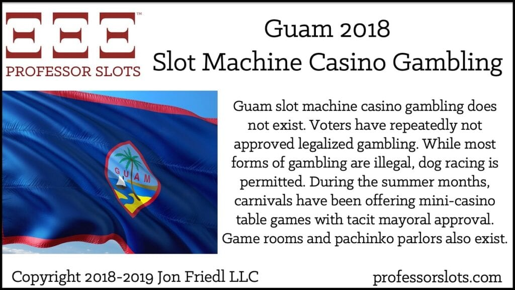 Guam slot machine casino gambling does not exist. Voters have repeatedly not approved legalized gambling. While most forms of gambling are illegal, dog racing is permitted. During the summer months, carnivals have been offering mini-casino table games with tacit mayoral approval. Game rooms and pachinko parlors also exist.