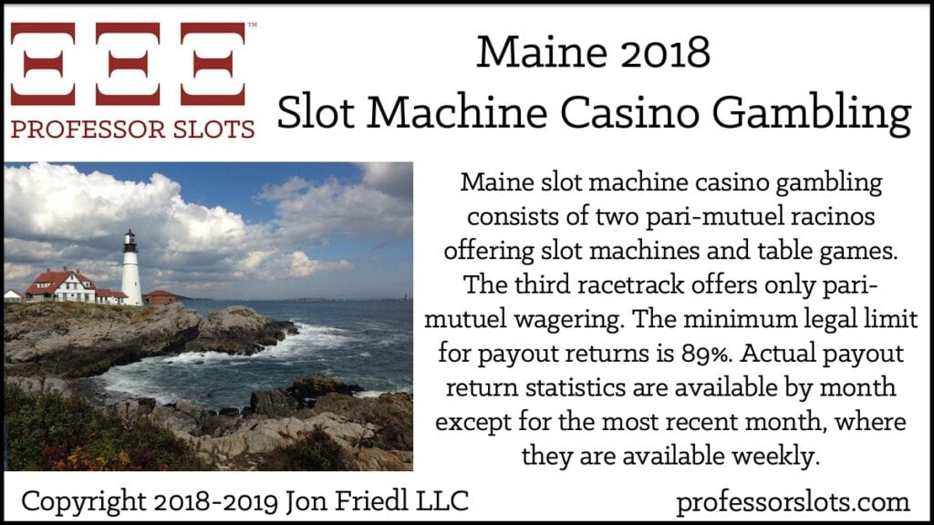 Maine slot machine casino gambling consists of two pari-mutuel racinos offering slot machines and table games. The third racetrack offers only pari-mutuel wagering. The minimum legal limit for payout returns is 89%. Actual payout return statistics are available by month except for the most recent month, where they are available weekly.