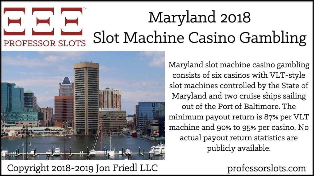 Maryland slot machine casino gambling consists of six casinos with VLT-style slot machines controlled by the State of Maryland and two cruise ships sailing out of the Port of Baltimore. The minimum payout return is 87% per VLT machine and 90% to 95% per casino. No actual payout return statistics are publicly available.