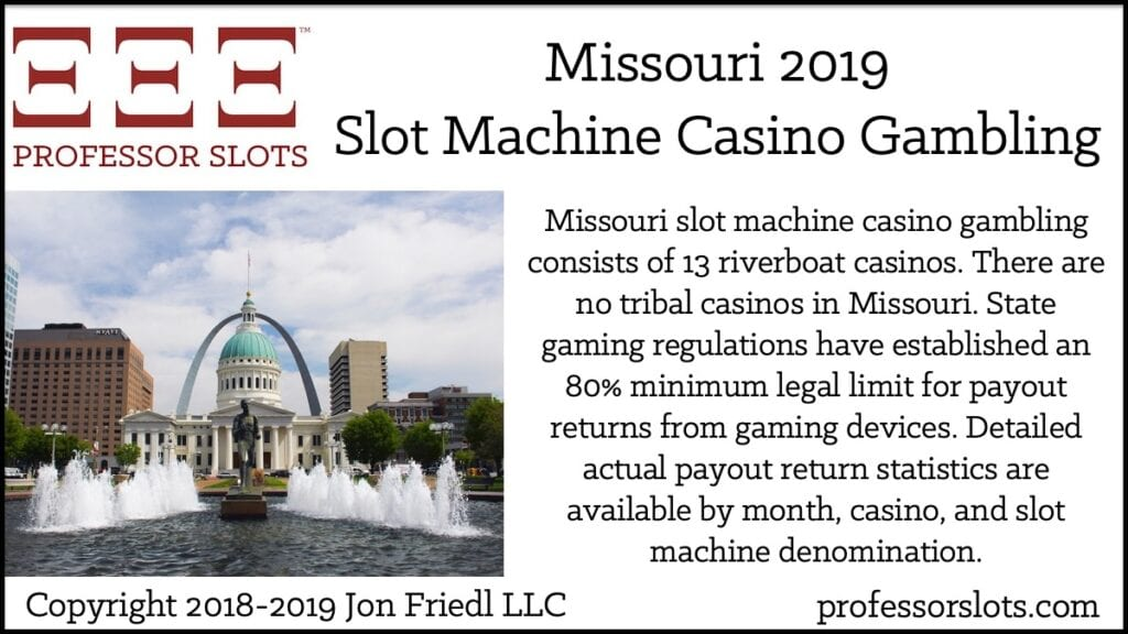Missouri slot machine casino gambling consists of 13 riverboat casinos. There are no tribal casinos in Missouri. State gaming regulations have established an 80% minimum legal limit for payout returns from gaming devices. Detailed actual payout return statistics are available by month, casino, and slot machine denomination.