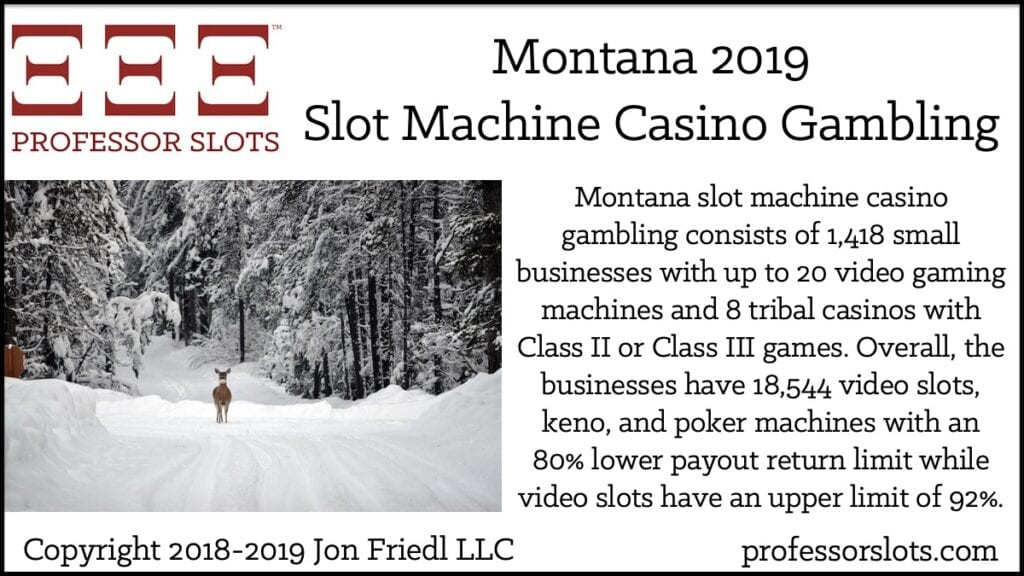 Montana slot machine casino gambling consists of 1,418 small businesses with up to 20 video gaming machines and 8 tribal casinos with Class II or Class III games. Overall, the businesses have 18,544 video slots, keno, and poker machines with an 80% lower payout return limit while video slots have an upper limit of 92%.