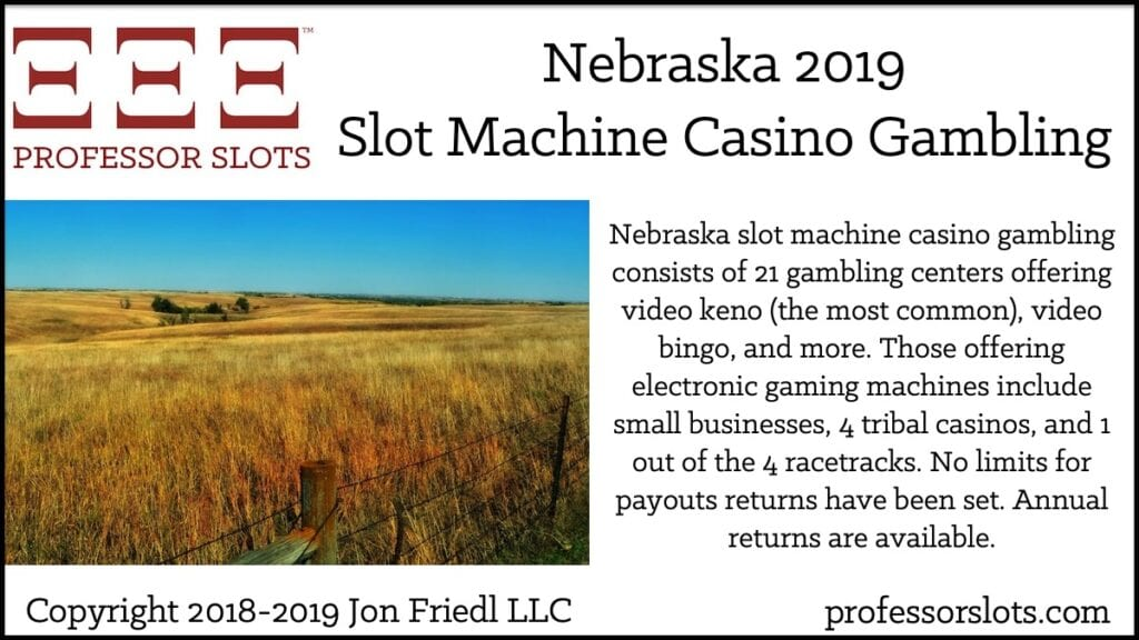 Nebraska slot machine casino gambling consists of 21 gambling centers offering video keno (the most common), video bingo, and more. Those offering electronic gaming machines include small businesses, 4 tribal casinos, and 1 out of the 4 racetracks. No limits for payouts returns have been set. Annual returns are available.