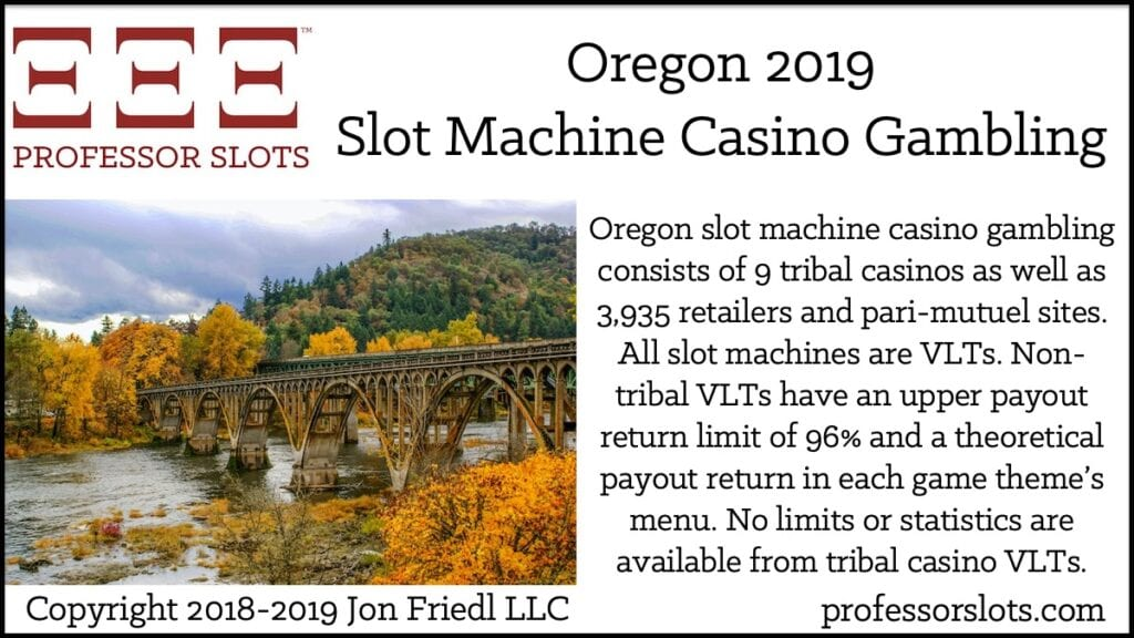 Oregon slot machine casino gambling consists of 9 tribal casinos as well as 3,935 retailers and pari-mutuel sites. All slot machines are VLTs. Non-tribal VLTs have an upper payout return limit of 96% and a theoretical payout return in each game theme's menu. No limits or statistics are available from tribal casino VLTs.