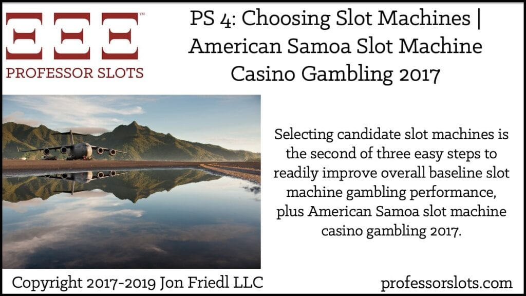 Selecting candidate slot machines is the second of three easy steps to readily improve overall baseline slot machine gambling performance, plus American Samoa slot machine casino gambling 2017.