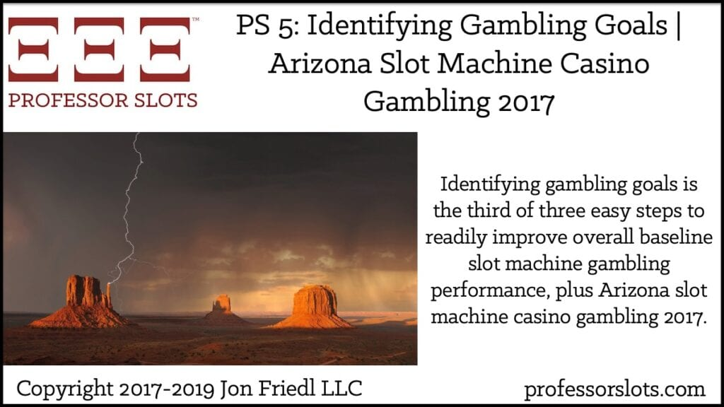 Identifying gambling goals is the third of three easy steps to readily improve overall baseline slot machine gambling performance, plus Arizona slot machine casino gambling 2017.