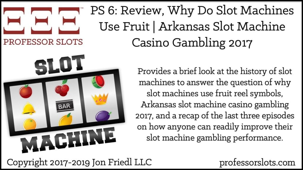 Provides a brief look at the history of slot machines to answer the question of why slot machines use fruit reel symbols, Arkansas slot machine casino gambling 2017, and a recap of the last three episodes on how anyone can readily improve their slot machine gambling performance.