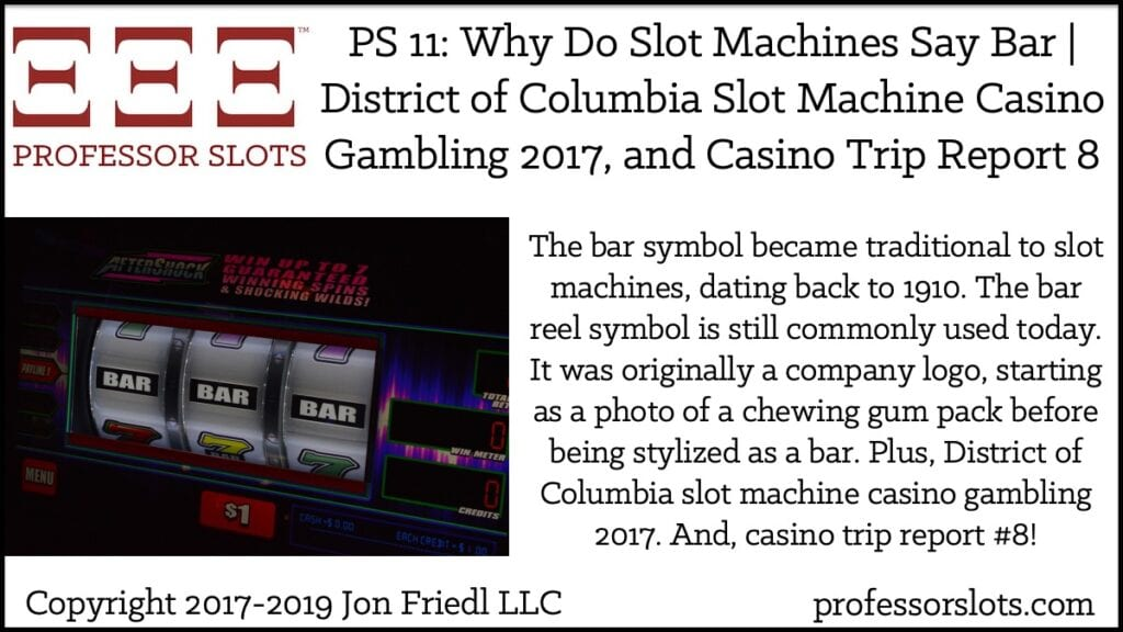 The bar symbol became traditional to slot machines, dating back to 1910. The bar reel symbol is still commonly used today. It was originally a company logo, starting as a photo of a chewing gum pack before being stylized as a bar. Plus, District of Columbia slot machine casino gambling 2017. And, casino trip report #8!