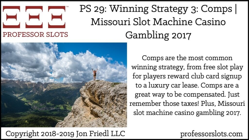 Comps are the most common winning strategy, from free slot play for players reward club card signup to a luxury car lease. Comps are a great way to be compensated. Just remember those taxes! Plus, Missouri slot machine casino gambling 2017.